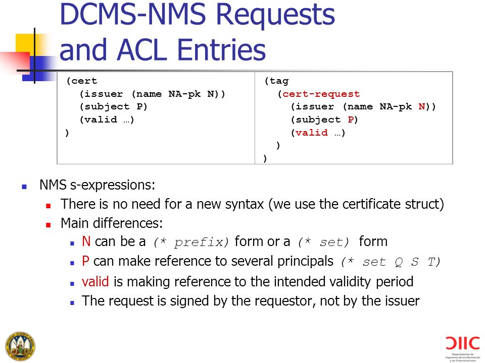 DCMS-NMS Requests and ACL Entries NMS s-expressions: There is no need for a new syntax (we use the certificate struct) Main differences: N can be a (* prefix) form or a (* set) form P can make reference to several principals (* set Q S T) valid is making reference to the intended validity period The request is signed by the requestor, not by the issuer (cert (issuer (name NA-pk N)) (subject P) (valid …) ) (tag (cert-request (issuer (name NA-pk N)) (subject P) (valid …) )