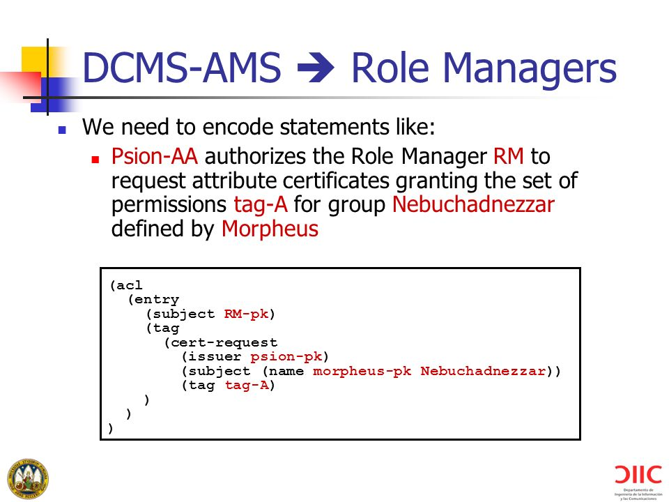 DCMS-AMS Role Managers We need to encode statements like: Psion-AA authorizes the Role Manager RM to request attribute certificates granting the set of permissions tag-A for group Nebuchadnezzar defined by Morpheus (acl (entry (subject RM-pk) (tag (cert-request (issuer psion-pk) (subject (name morpheus-pk Nebuchadnezzar)) (tag tag-A) )