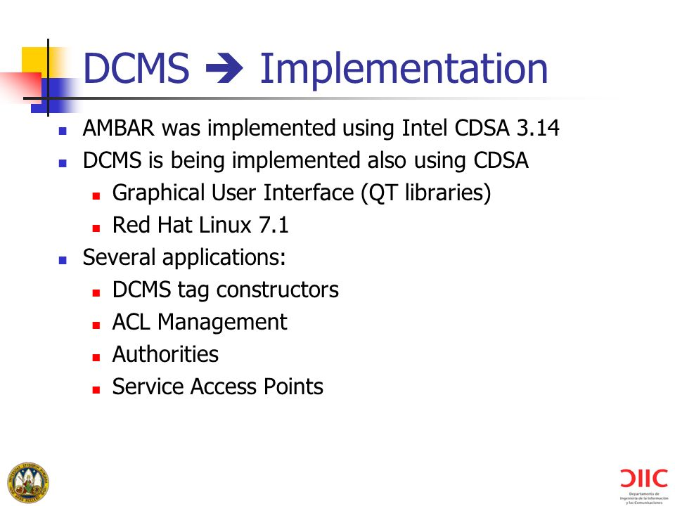 DCMS Implementation AMBAR was implemented using Intel CDSA 3.14 DCMS is being implemented also using CDSA Graphical User Interface (QT libraries) Red Hat Linux 7.1 Several applications: DCMS tag constructors ACL Management Authorities Service Access Points