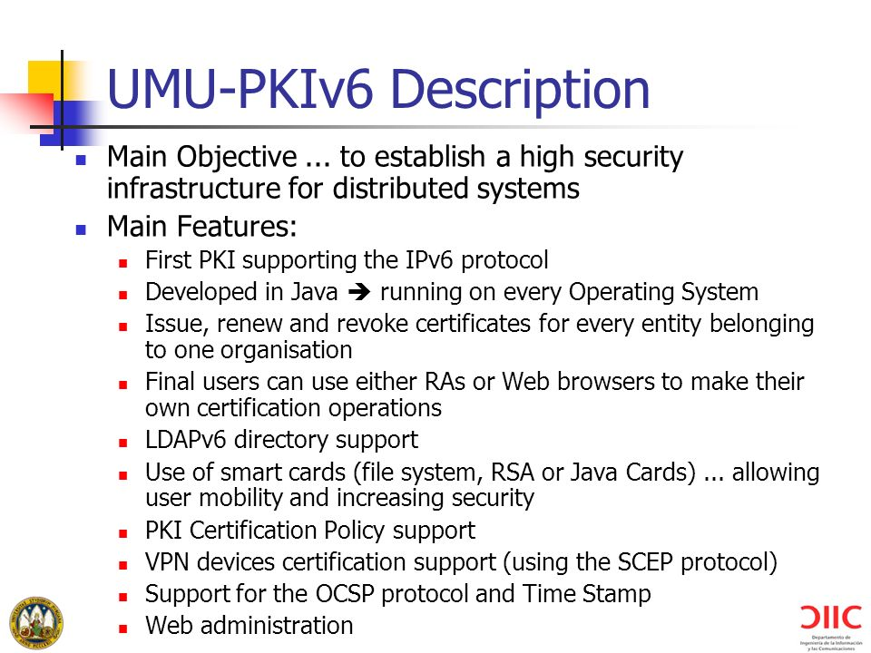 UMU-PKIv6 Description Main Objective... to establish a high security infrastructure for distributed systems Main Features: First PKI supporting the IP