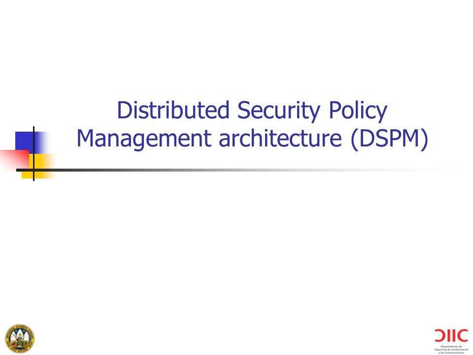 University of Murcia (Spain) Distributed Security Policy Management architecture (DSPM)