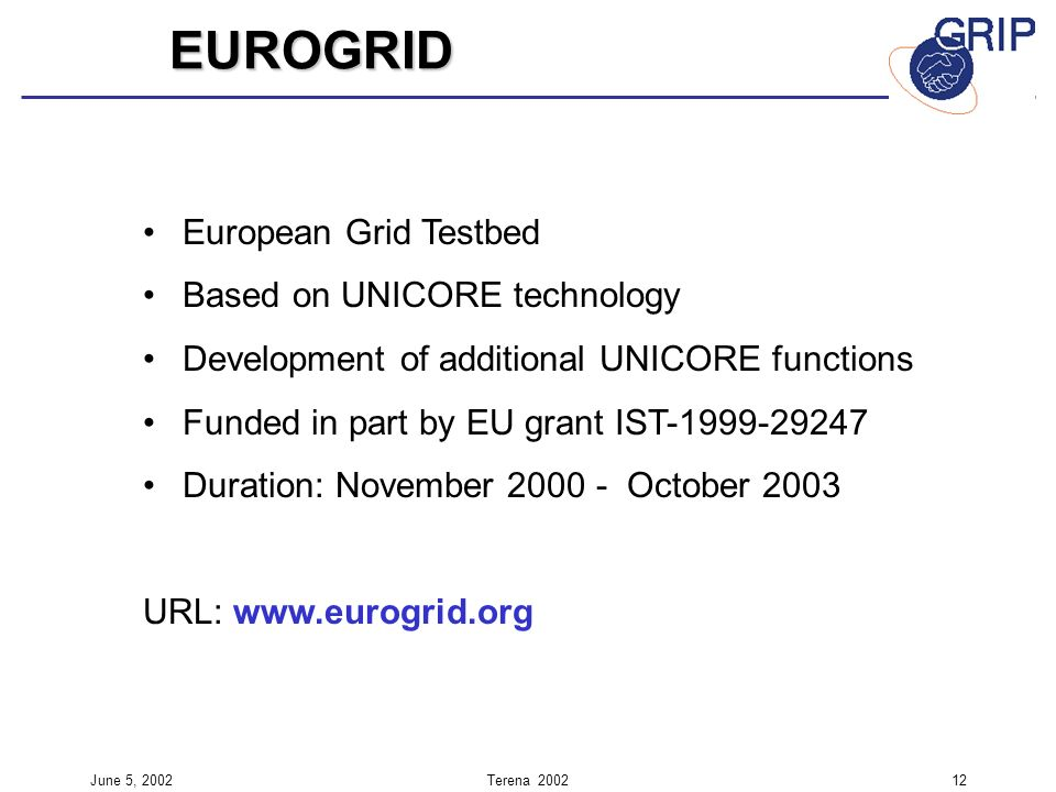 June 5, 2002Terena European Grid Testbed Based on UNICORE technology Development of additional UNICORE functions Funded in part by EU grant IST Duration: November October 2003 URL: