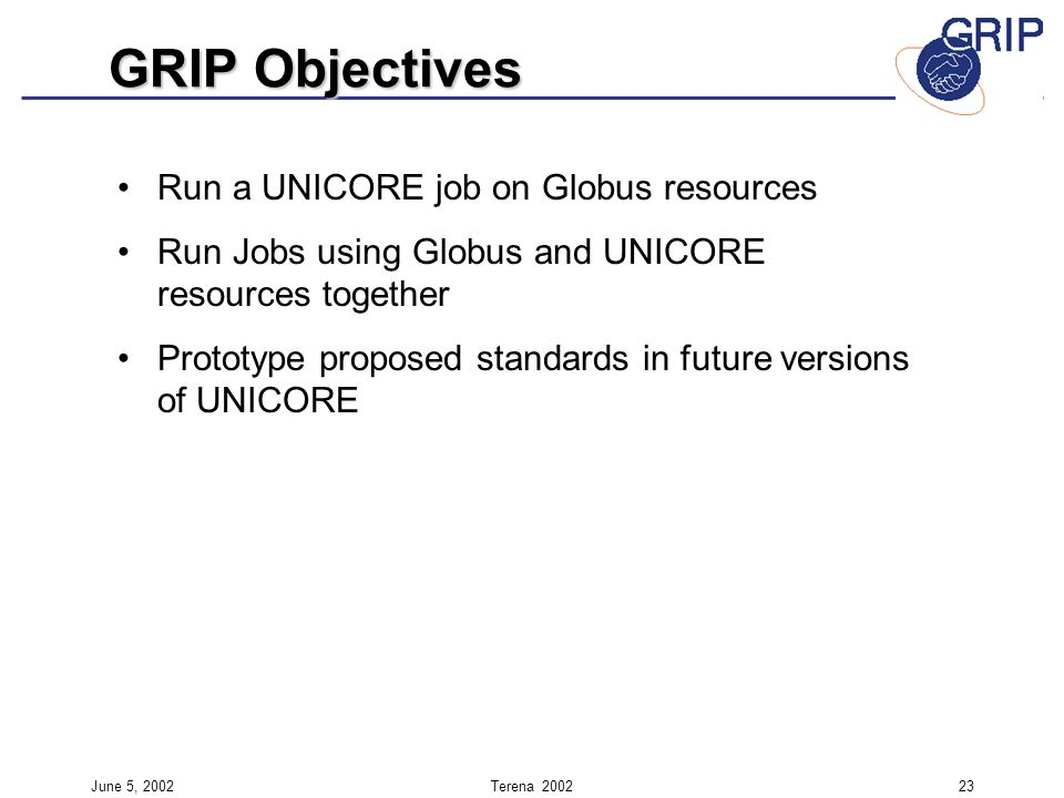 June 5, 2002Terena Run a UNICORE job on Globus resources Run Jobs using Globus and UNICORE resources together Prototype proposed standards in future versions of UNICORE GRIP Objectives