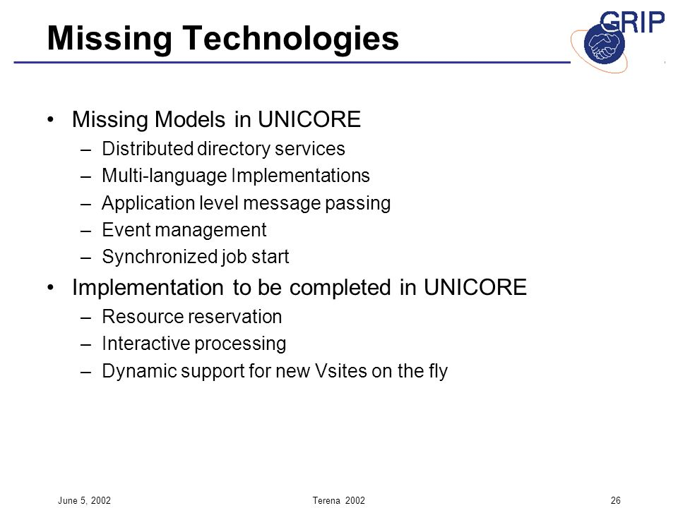 June 5, 2002Terena Missing Technologies Missing Models in UNICORE –Distributed directory services –Multi-language Implementations –Application level message passing –Event management –Synchronized job start Implementation to be completed in UNICORE –Resource reservation –Interactive processing –Dynamic support for new Vsites on the fly