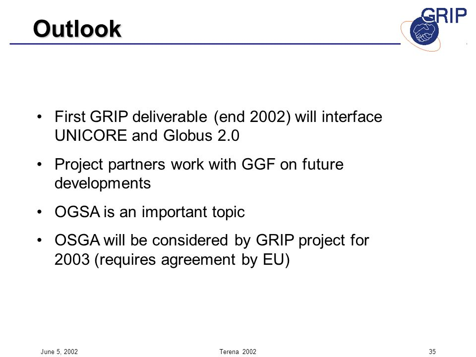 June 5, 2002Terena First GRIP deliverable (end 2002) will interface UNICORE and Globus 2.0 Project partners work with GGF on future developments OGSA is an important topic OSGA will be considered by GRIP project for 2003 (requires agreement by EU) Outlook