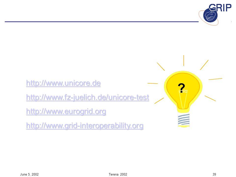 June 5, 2002Terena 200239 ? http://www.unicore.de http://www.fz-juelich.de/unicore-test http://www.eurogrid.org http://www.grid-interoperability.org