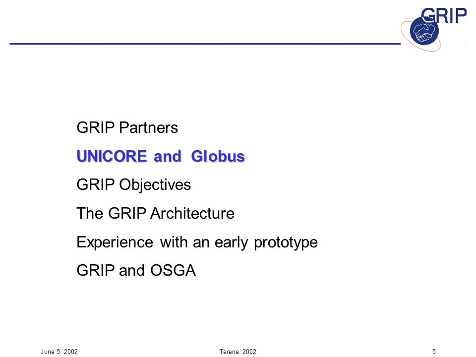 June 5, 2002Terena GRIP Partners UNICORE and Globus GRIP Objectives The GRIP Architecture Experience with an early prototype GRIP and OSGA
