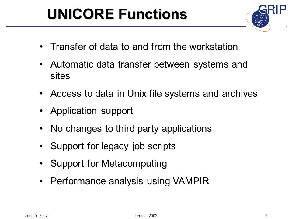 June 5, 2002Terena Transfer of data to and from the workstation Automatic data transfer between systems and sites Access to data in Unix file systems and archives Application support No changes to third party applications Support for legacy job scripts Support for Metacomputing Performance analysis using VAMPIR UNICORE Functions
