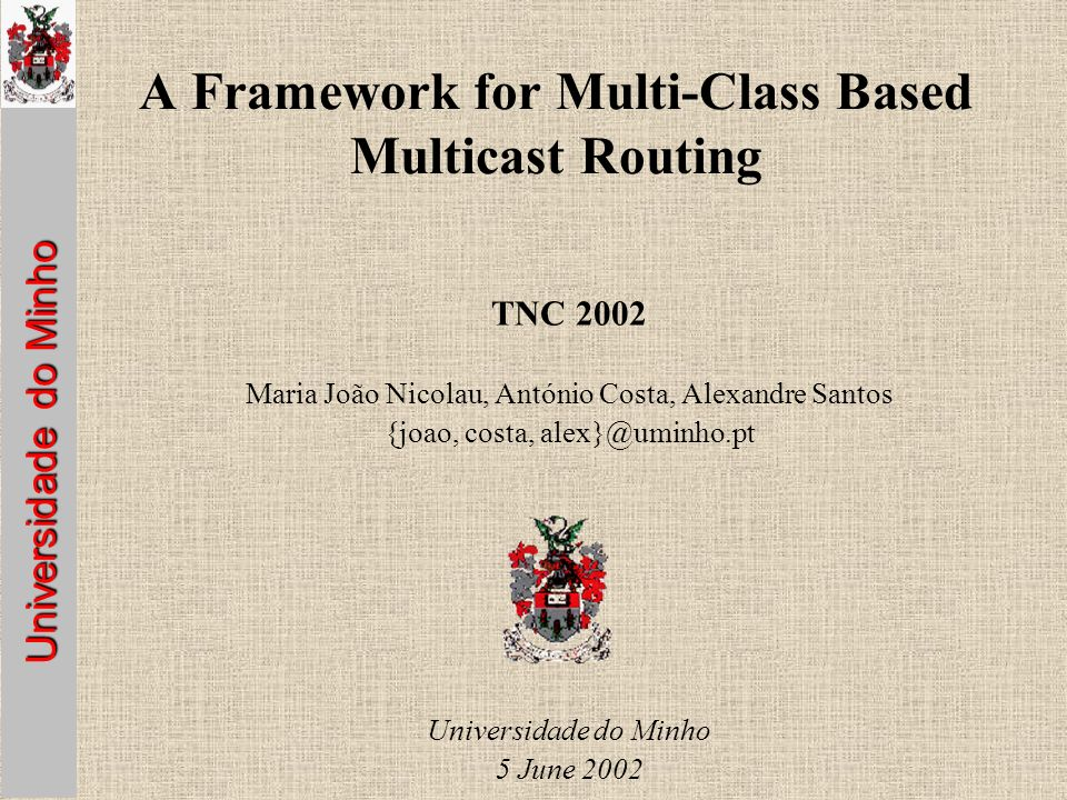 Universidade do Minho A Framework for Multi-Class Based Multicast Routing TNC 2002 Maria João Nicolau, António Costa, Alexandre Santos {joao, costa, Universidade do Minho 5 June 2002