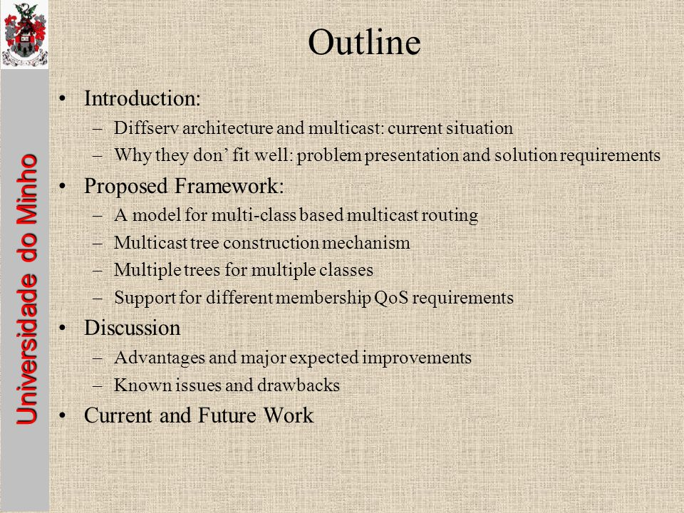 Universidade do Minho Outline Introduction: –Diffserv architecture and multicast: current situation –Why they don fit well: problem presentation and solution requirements Proposed Framework: –A model for multi-class based multicast routing –Multicast tree construction mechanism –Multiple trees for multiple classes –Support for different membership QoS requirements Discussion –Advantages and major expected improvements –Known issues and drawbacks Current and Future Work