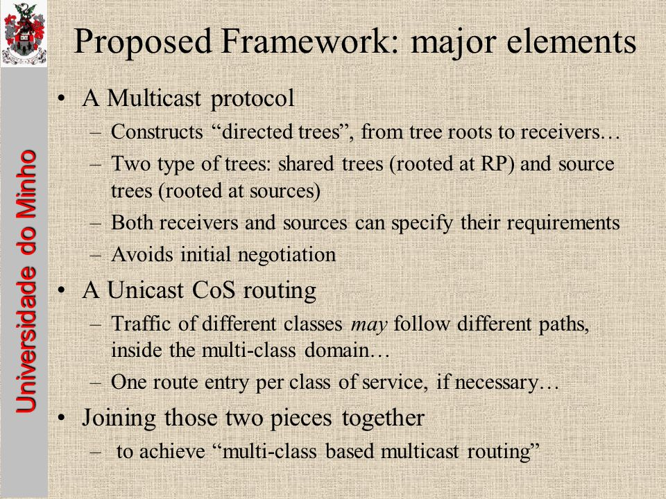 Universidade do Minho Proposed Framework: major elements A Multicast protocol –Constructs directed trees, from tree roots to receivers… –Two type of trees: shared trees (rooted at RP) and source trees (rooted at sources) –Both receivers and sources can specify their requirements –Avoids initial negotiation A Unicast CoS routing –Traffic of different classes may follow different paths, inside the multi-class domain… –One route entry per class of service, if necessary… Joining those two pieces together – to achieve multi-class based multicast routing