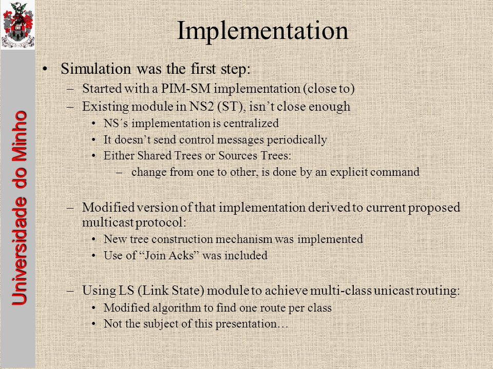 Universidade do Minho Implementation Simulation was the first step: –Started with a PIM-SM implementation (close to) –Existing module in NS2 (ST), isnt close enough NS´s implementation is centralized It doesnt send control messages periodically Either Shared Trees or Sources Trees: – change from one to other, is done by an explicit command –Modified version of that implementation derived to current proposed multicast protocol: New tree construction mechanism was implemented Use of Join Acks was included –Using LS (Link State) module to achieve multi-class unicast routing: Modified algorithm to find one route per class Not the subject of this presentation…