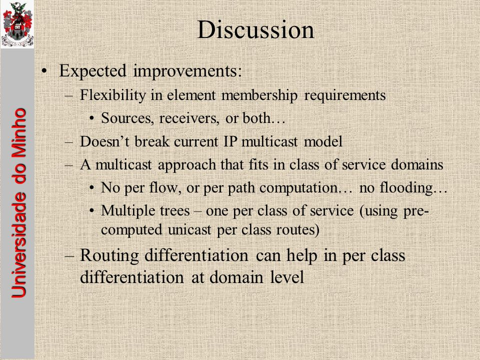 Universidade do Minho Discussion Expected improvements: –Flexibility in element membership requirements Sources, receivers, or both… –Doesnt break current IP multicast model –A multicast approach that fits in class of service domains No per flow, or per path computation… no flooding… Multiple trees – one per class of service (using pre- computed unicast per class routes) –Routing differentiation can help in per class differentiation at domain level