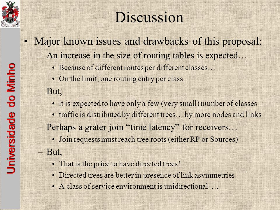 Universidade do Minho Discussion Major known issues and drawbacks of this proposal: –An increase in the size of routing tables is expected… Because of different routes per different classes… On the limit, one routing entry per class –But, it is expected to have only a few (very small) number of classes traffic is distributed by different trees… by more nodes and links –Perhaps a grater join time latency for receivers… Join requests must reach tree roots (either RP or Sources) –But, That is the price to have directed trees.