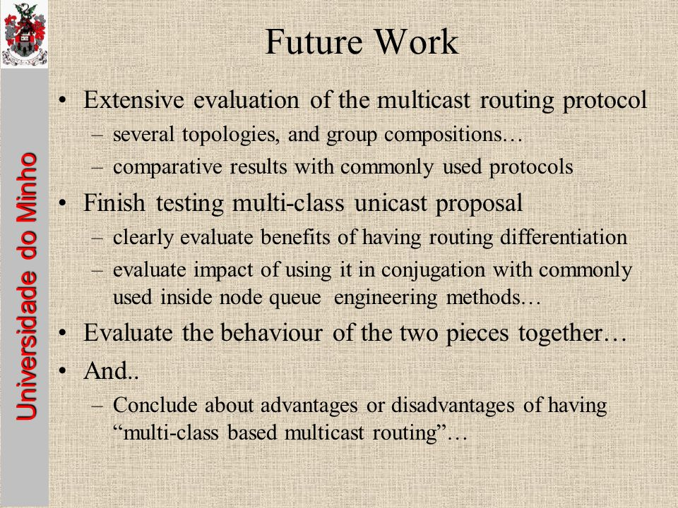 Universidade do Minho Future Work Extensive evaluation of the multicast routing protocol –several topologies, and group compositions… –comparative results with commonly used protocols Finish testing multi-class unicast proposal –clearly evaluate benefits of having routing differentiation –evaluate impact of using it in conjugation with commonly used inside node queue engineering methods… Evaluate the behaviour of the two pieces together… And..