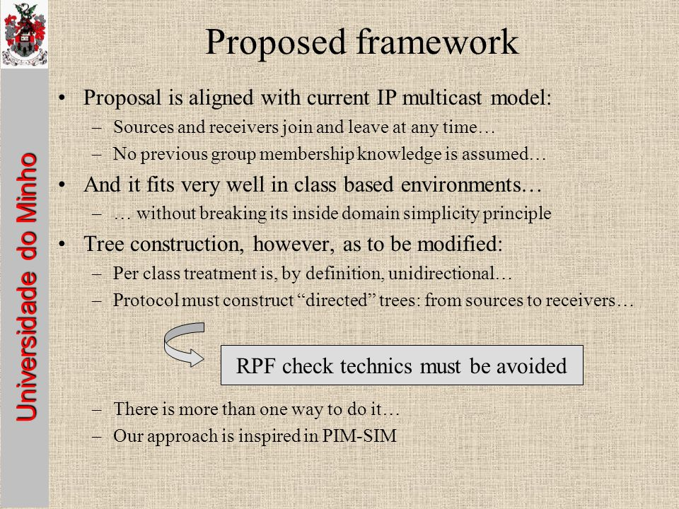 Universidade do Minho Proposed framework Proposal is aligned with current IP multicast model: –Sources and receivers join and leave at any time… –No previous group membership knowledge is assumed… And it fits very well in class based environments… –… without breaking its inside domain simplicity principle Tree construction, however, as to be modified: –Per class treatment is, by definition, unidirectional… –Protocol must construct directed trees: from sources to receivers… –There is more than one way to do it… –Our approach is inspired in PIM-SIM RPF check technics must be avoided