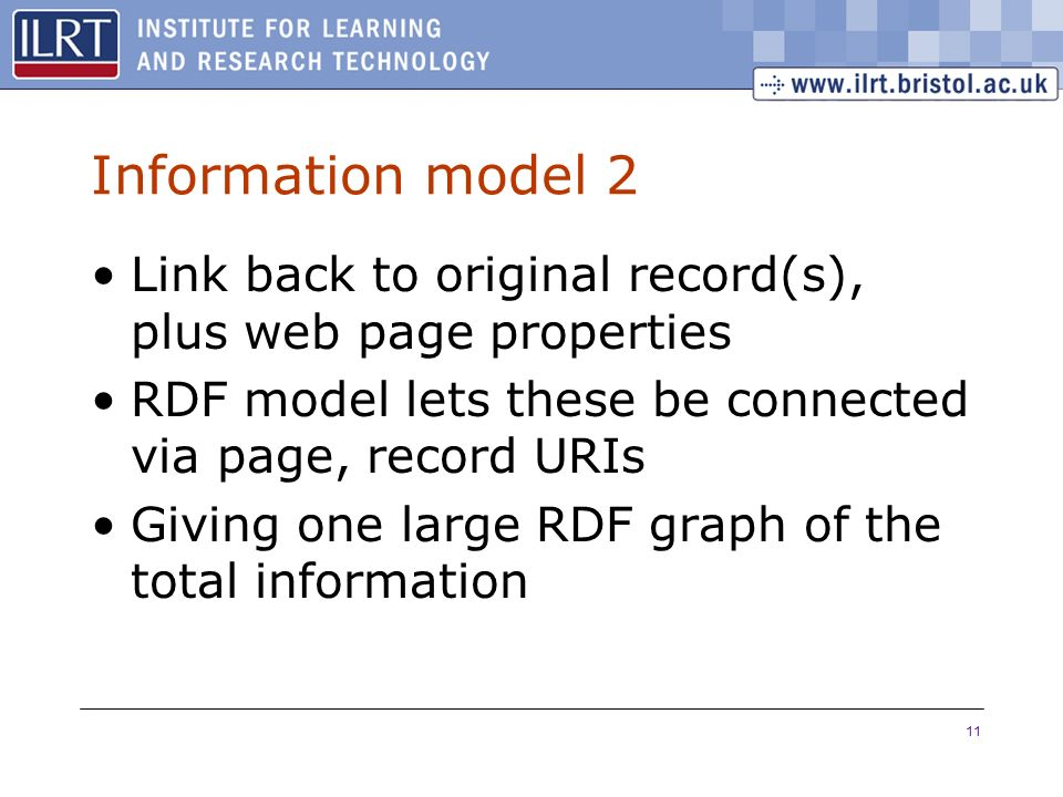 11 Information model 2 Link back to original record(s), plus web page properties RDF model lets these be connected via page, record URIs Giving one la