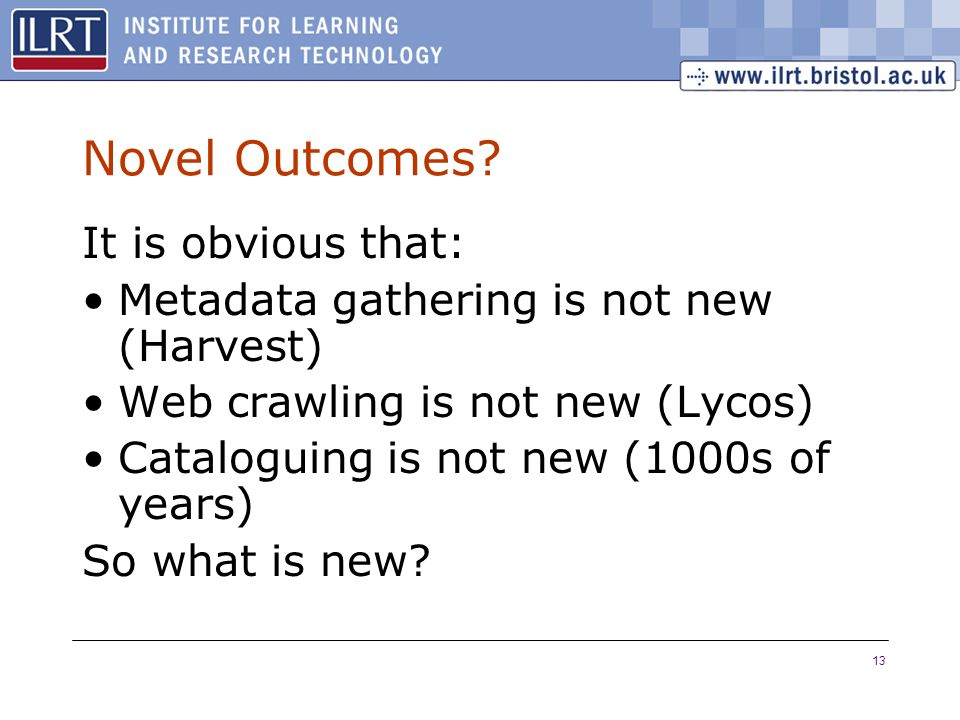 13 Novel Outcomes? It is obvious that: Metadata gathering is not new (Harvest) Web crawling is not new (Lycos) Cataloguing is not new (1000s of years)