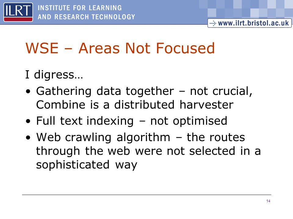 14 WSE – Areas Not Focused I digress… Gathering data together – not crucial, Combine is a distributed harvester Full text indexing – not optimised Web