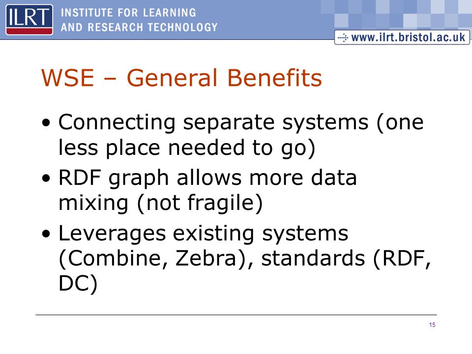 15 WSE – General Benefits Connecting separate systems (one less place needed to go) RDF graph allows more data mixing (not fragile) Leverages existing