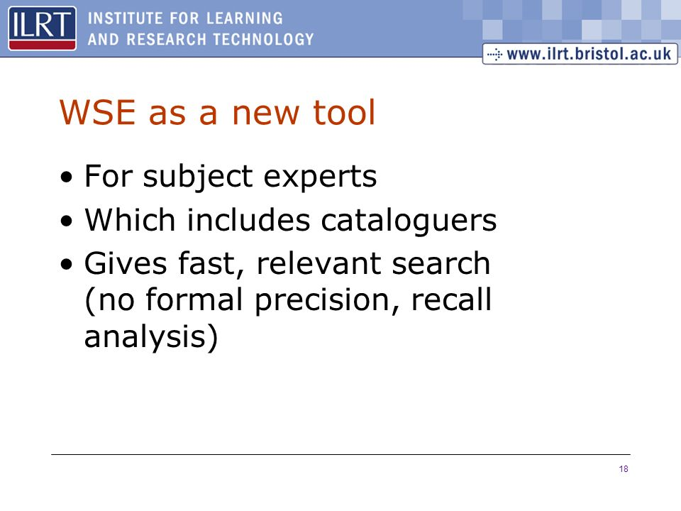 18 WSE as a new tool For subject experts Which includes cataloguers Gives fast, relevant search (no formal precision, recall analysis)