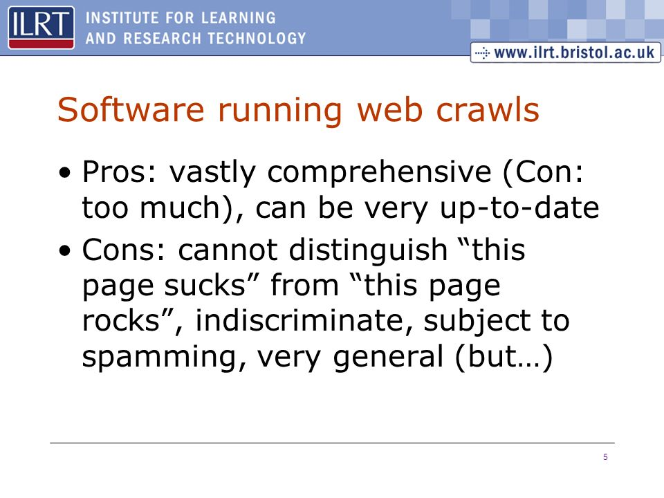5 Software running web crawls Pros: vastly comprehensive (Con: too much), can be very up-to-date Cons: cannot distinguish this page sucks from this pa