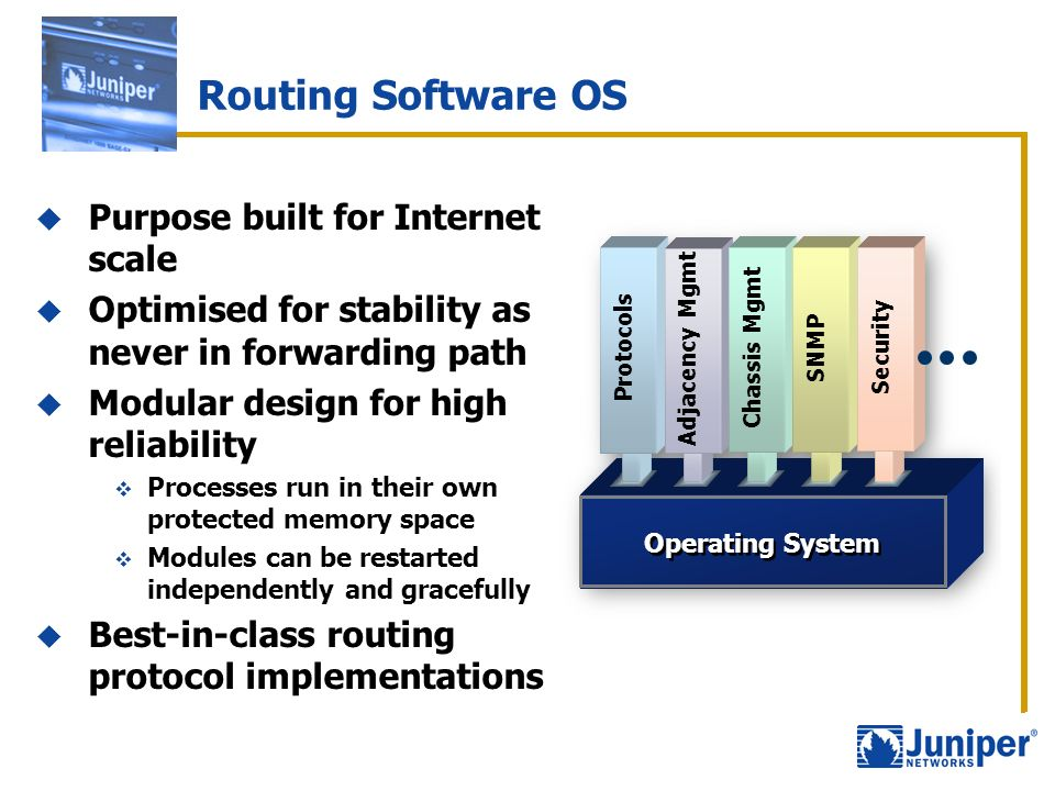 Routing Software OS Purpose built for Internet scale Optimised for stability as never in forwarding path Modular design for high reliability Processes