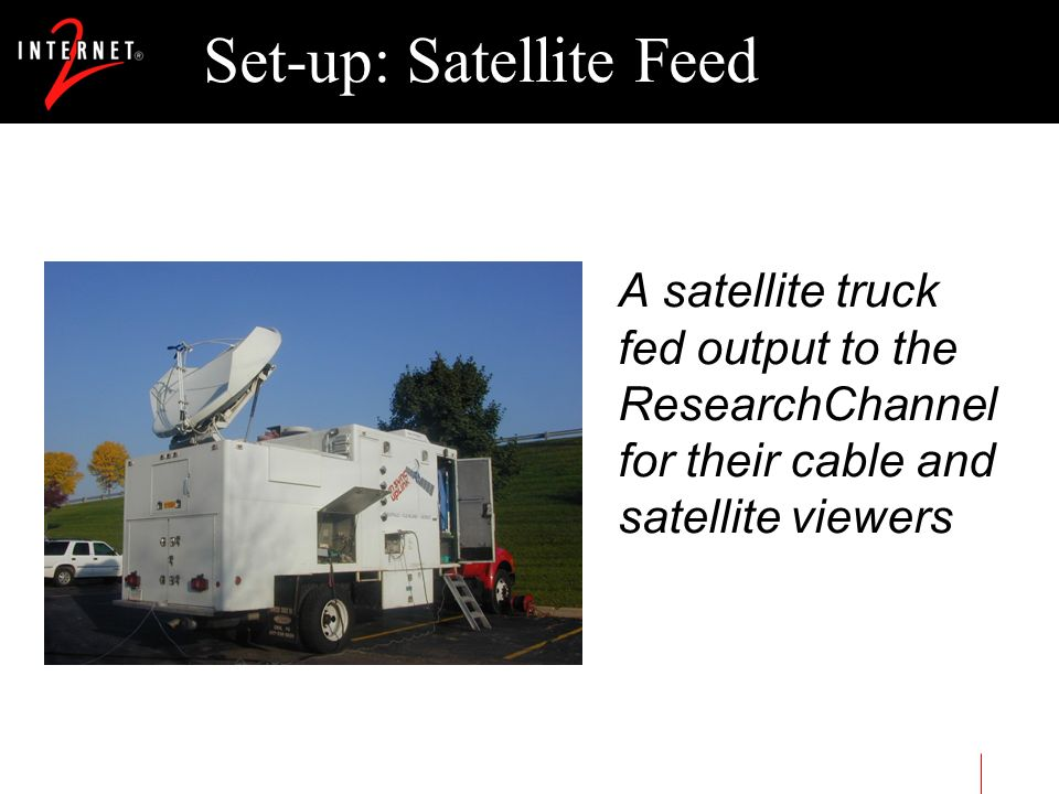 Set-up: Satellite Feed A satellite truck fed output to the ResearchChannel for their cable and satellite viewers