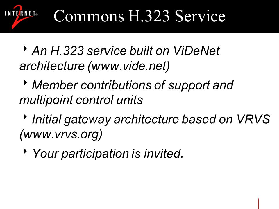 Commons H.323 Service An H.323 service built on ViDeNet architecture (www.vide.net) Member contributions of support and multipoint control units Initi