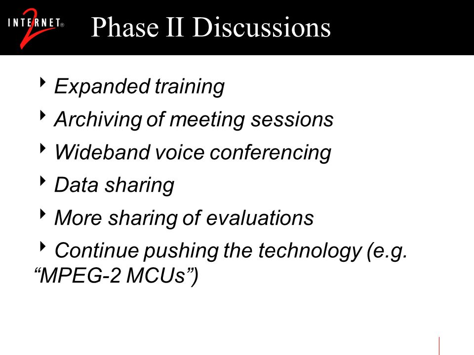 Phase II Discussions Expanded training Archiving of meeting sessions Wideband voice conferencing Data sharing More sharing of evaluations Continue pus