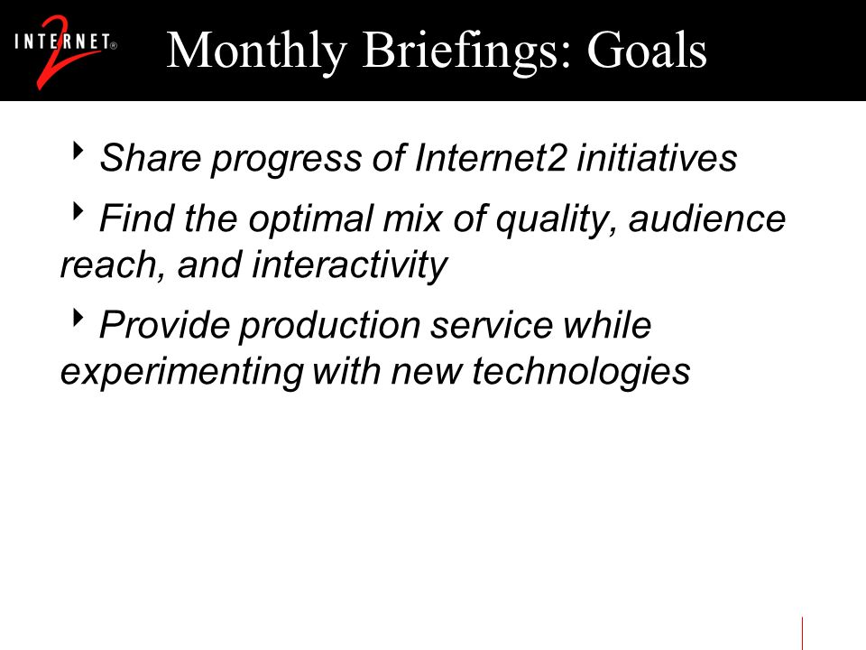 Monthly Briefings: Goals Share progress of Internet2 initiatives Find the optimal mix of quality, audience reach, and interactivity Provide production