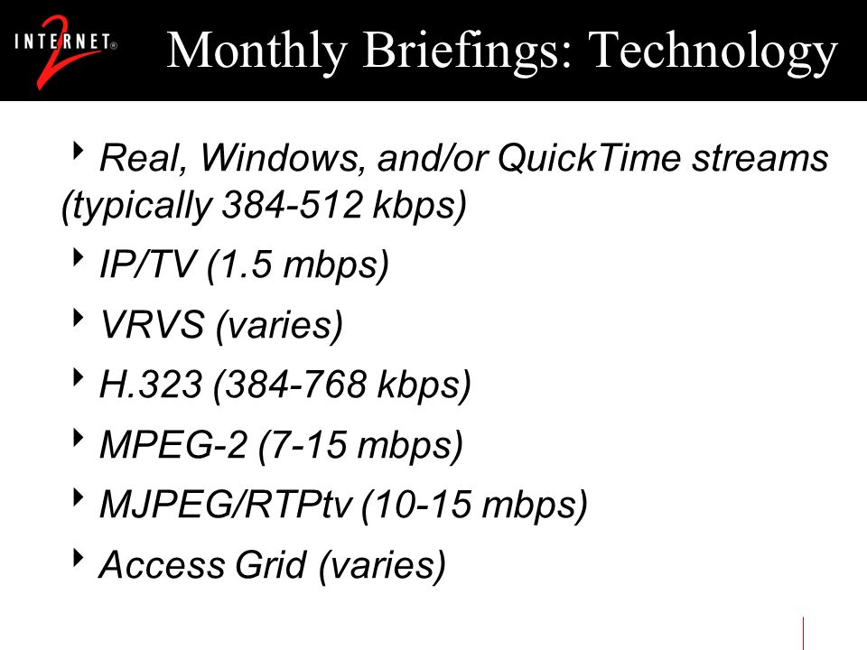 Monthly Briefings: Technology Real, Windows, and/or QuickTime streams (typically 384-512 kbps) IP/TV (1.5 mbps) VRVS (varies) H.323 (384-768 kbps) MPE