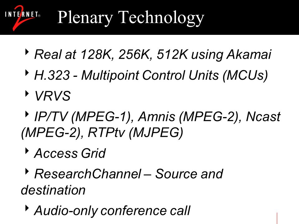 Plenary Technology Real at 128K, 256K, 512K using Akamai H.323 - Multipoint Control Units (MCUs) VRVS IP/TV (MPEG-1), Amnis (MPEG-2), Ncast (MPEG-2),
