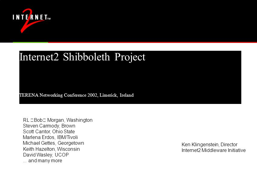 "Internet2 Shibboleth Project TERENA Networking Conference 2002, Limerick, Ireland RL ""Bob"" Morgan, Washington Steven Carmody, Brown Scott Cantor, Ohio State Marlena Erdos, IBM/Tivoli Michael Gettes, Georgetown Keith Hazelton, Wisconsin David Wasley, UCOP..."