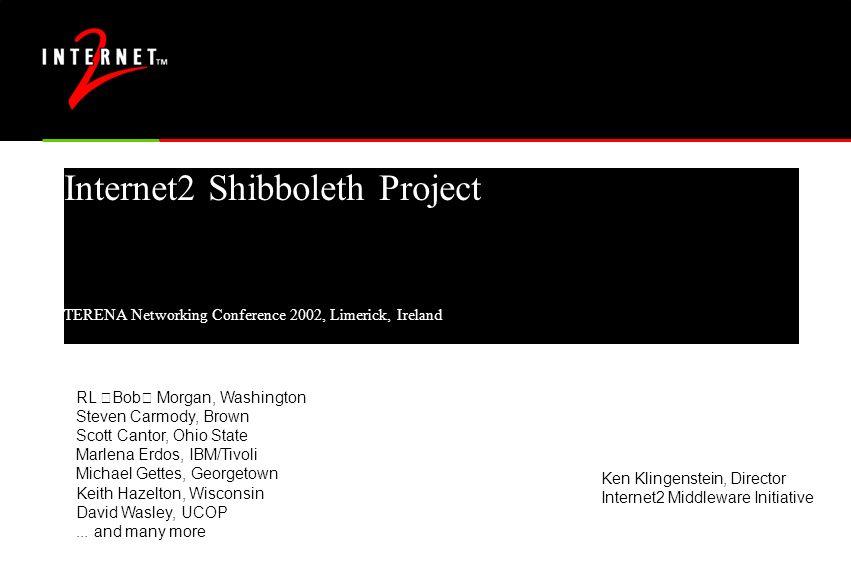 "Internet2 Shibboleth Project TERENA Networking Conference 2002, Limerick, Ireland RL ""Bob"" Morgan, Washington Steven Carmody, Brown Scott Cantor, Ohio"