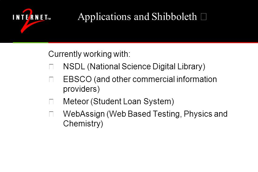 Applications and Shibboleth – Currently working with: •NSDL (National Science Digital Library) •EBSCO (and other commercial information providers) •Meteor (Student Loan System) •WebAssign (Web Based Testing, Physics and Chemistry)