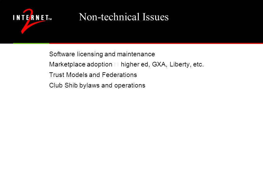 Non-technical Issues Software licensing and maintenance Marketplace adoption – higher ed, GXA, Liberty, etc. Trust Models and Federations Club Shib by