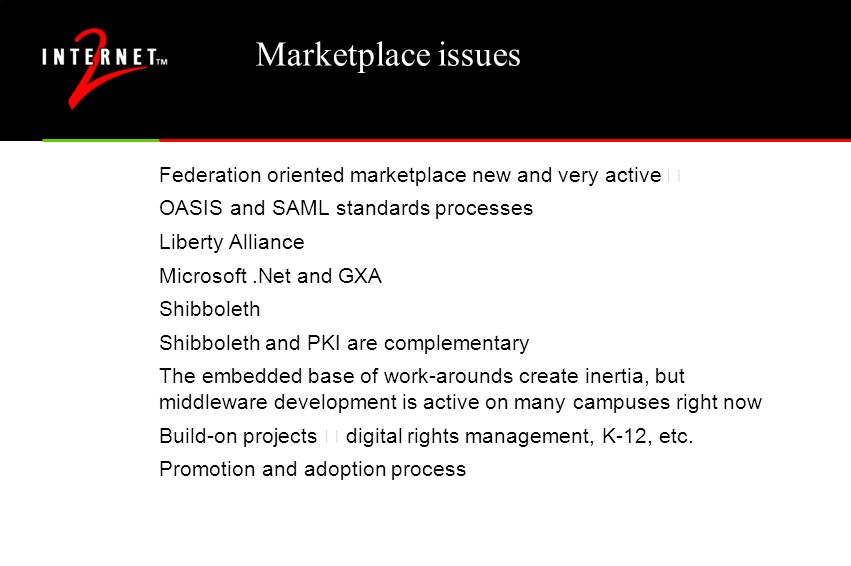 Marketplace issues Federation oriented marketplace new and very active – OASIS and SAML standards processes Liberty Alliance Microsoft.Net and GXA Shibboleth Shibboleth and PKI are complementary The embedded base of work-arounds create inertia, but middleware development is active on many campuses right now Build-on projects – digital rights management, K-12, etc.