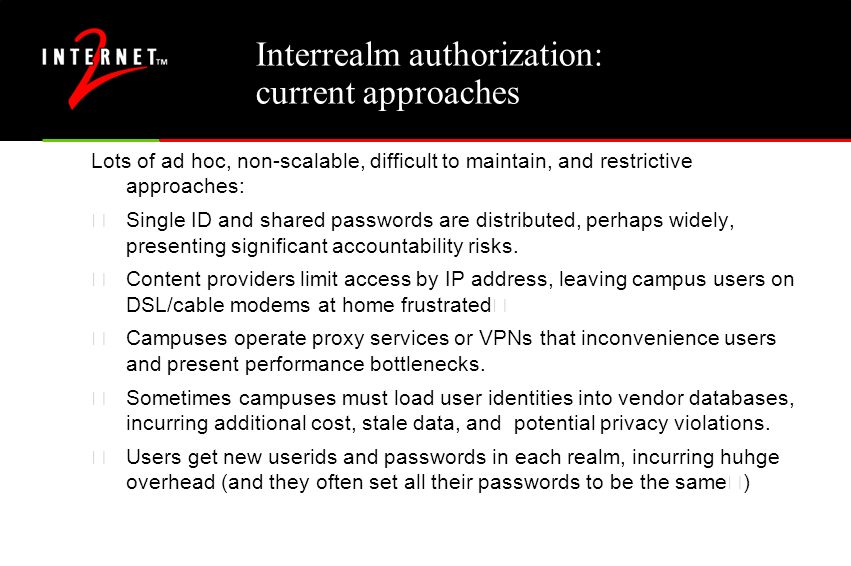 "Shibboleth Basics ""Interrealm Attribute-based Authorization for Web Services"" •An initiative to develop an architecture, policy framework, and practical technologies to support inter-institutional sharing of resources •Based on a federated administration trust framework •Provides the secure exchange of interoperable attributes which can be used in access control decisions •Controlled dissemination of attribute information, based on administrative defaults and user preferences •Shifts the model from passive privacy towards active privacy •Developed with vendor participation - IBM/Tivoli •Standards Alignment - OASIS/SAML •Open solution (protocols and messages documented rfc-style, open source implementation available)"