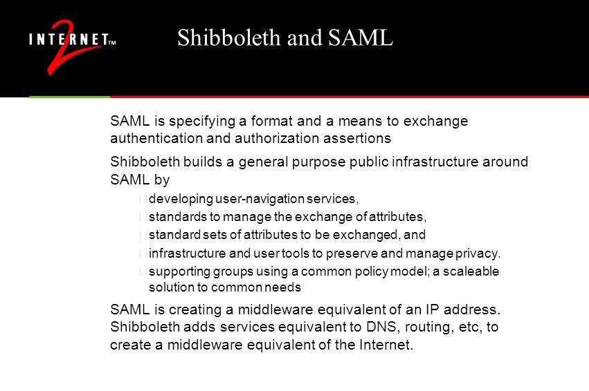 Shibboleth and SAML SAML is specifying a format and a means to exchange authentication and authorization assertions Shibboleth builds a general purpose public infrastructure around SAML by •developing user-navigation services, •standards to manage the exchange of attributes, •standard sets of attributes to be exchanged, and •infrastructure and user tools to preserve and manage privacy.