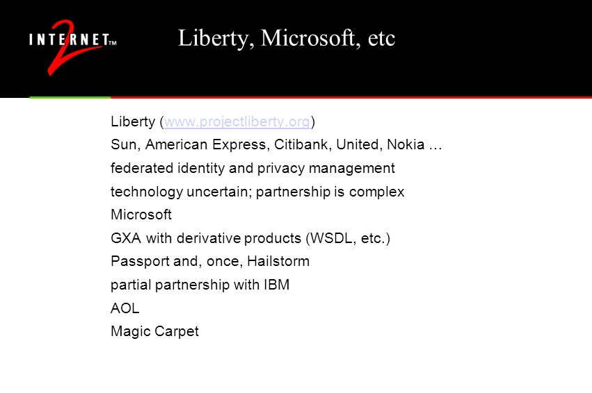 Liberty, Microsoft, etc Liberty (www.projectliberty.org)www.projectliberty.org Sun, American Express, Citibank, United, Nokia … federated identity and privacy management technology uncertain; partnership is complex Microsoft GXA with derivative products (WSDL, etc.) Passport and, once, Hailstorm partial partnership with IBM AOL Magic Carpet