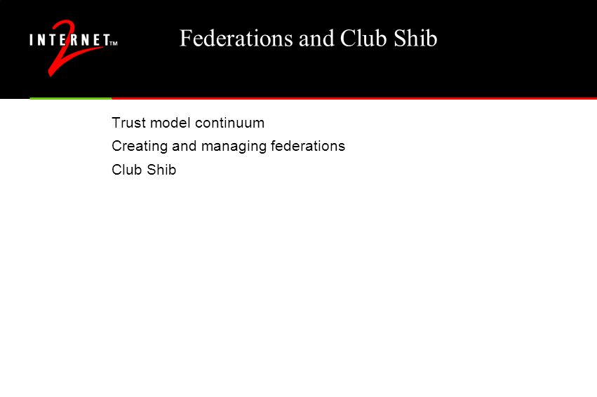 Federations and Club Shib Trust model continuum Creating and managing federations Club Shib