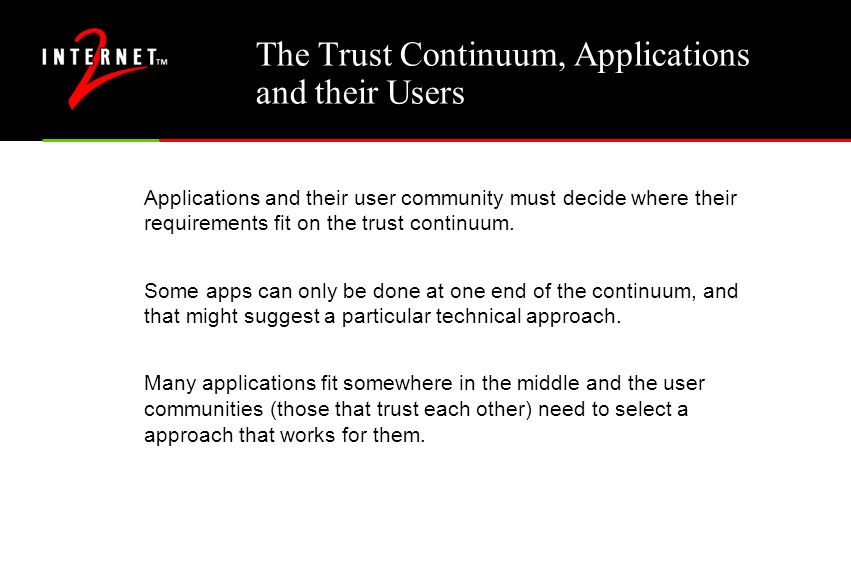 The Trust Continuum, Applications and their Users Applications and their user community must decide where their requirements fit on the trust continuu