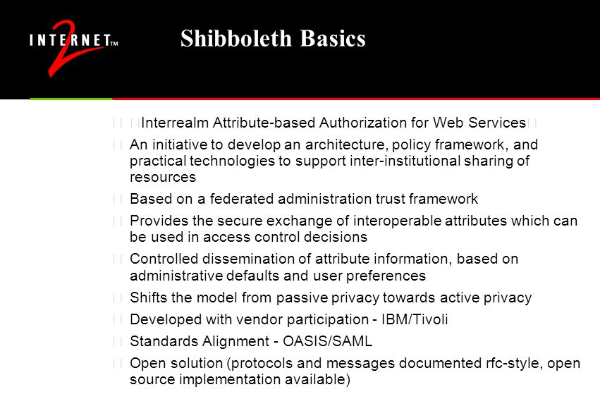 """Shibboleth Basics """"Interrealm Attribute-based Authorization for Web Services"""" •An initiative to develop an architecture, policy framework, and practic"""
