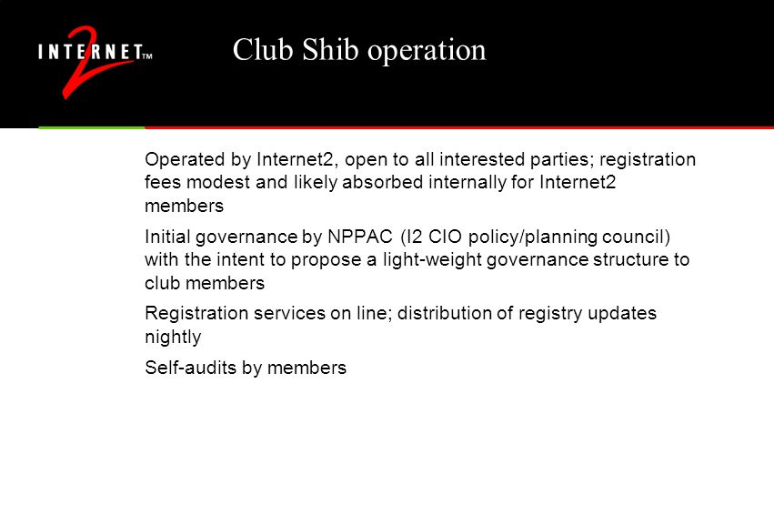 Club Shib operation Operated by Internet2, open to all interested parties; registration fees modest and likely absorbed internally for Internet2 members Initial governance by NPPAC (I2 CIO policy/planning council) with the intent to propose a light-weight governance structure to club members Registration services on line; distribution of registry updates nightly Self-audits by members