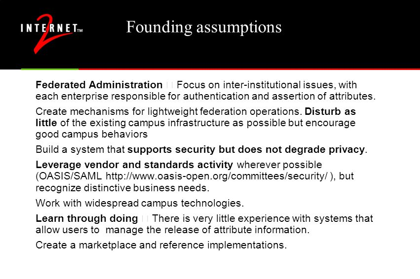 Founding assumptions Federated Administration – Focus on inter-institutional issues, with each enterprise responsible for authentication and assertion of attributes.