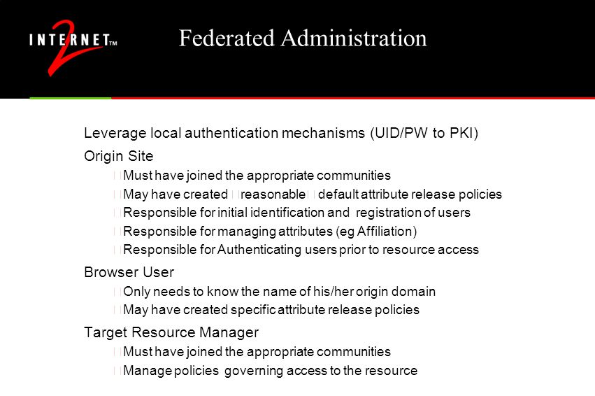 "Federated Administration Leverage local authentication mechanisms (UID/PW to PKI) Origin Site •Must have joined the appropriate communities May have created ""reasonable"" default attribute release policies •Responsible for initial identification and registration of users •Responsible for managing attributes (eg Affiliation) •Responsible for Authenticating users prior to resource access Browser User •Only needs to know the name of his/her origin domain •May have created specific attribute release policies Target Resource Manager •Must have joined the appropriate communities •Manage policies governing access to the resource"
