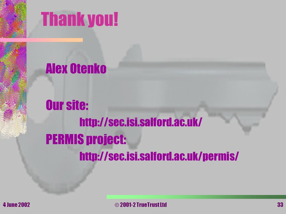 4 June 2002© 2001-2 TrueTrust Ltd33 Thank you! Alex Otenko Our site: http://sec.isi.salford.ac.uk/ PERMIS project: http://sec.isi.salford.ac.uk/permis