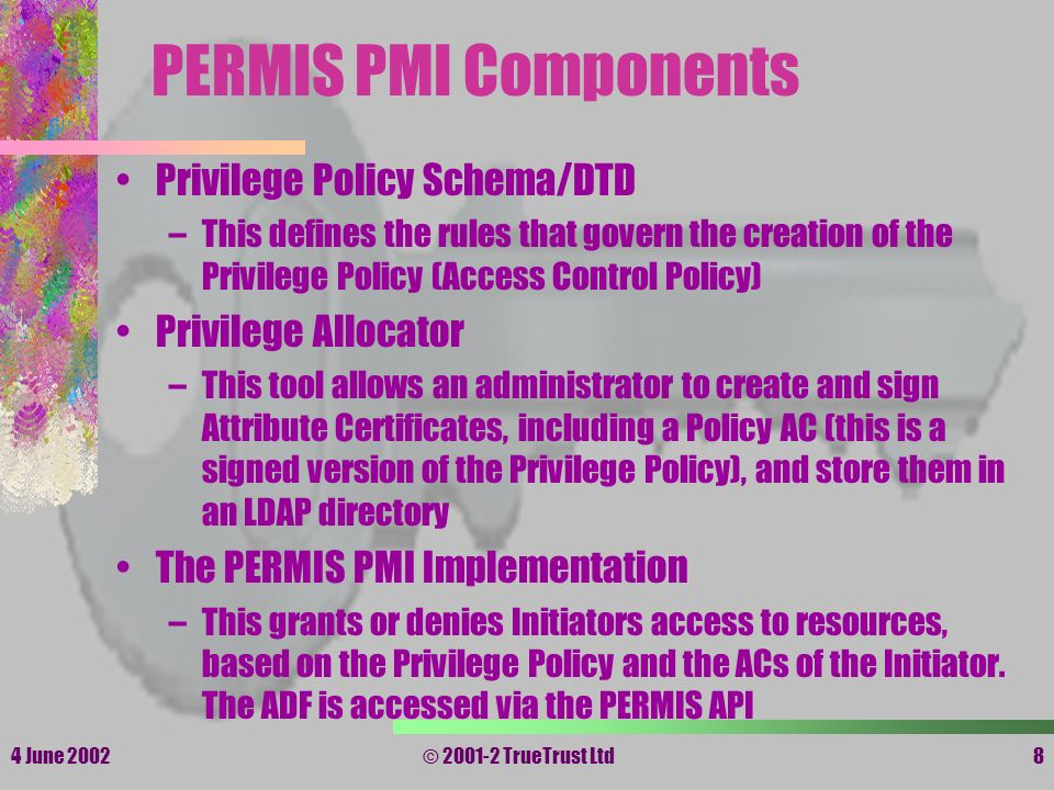 4 June 2002© 2001-2 TrueTrust Ltd8 PERMIS PMI Components Privilege Policy Schema/DTD –This defines the rules that govern the creation of the Privilege
