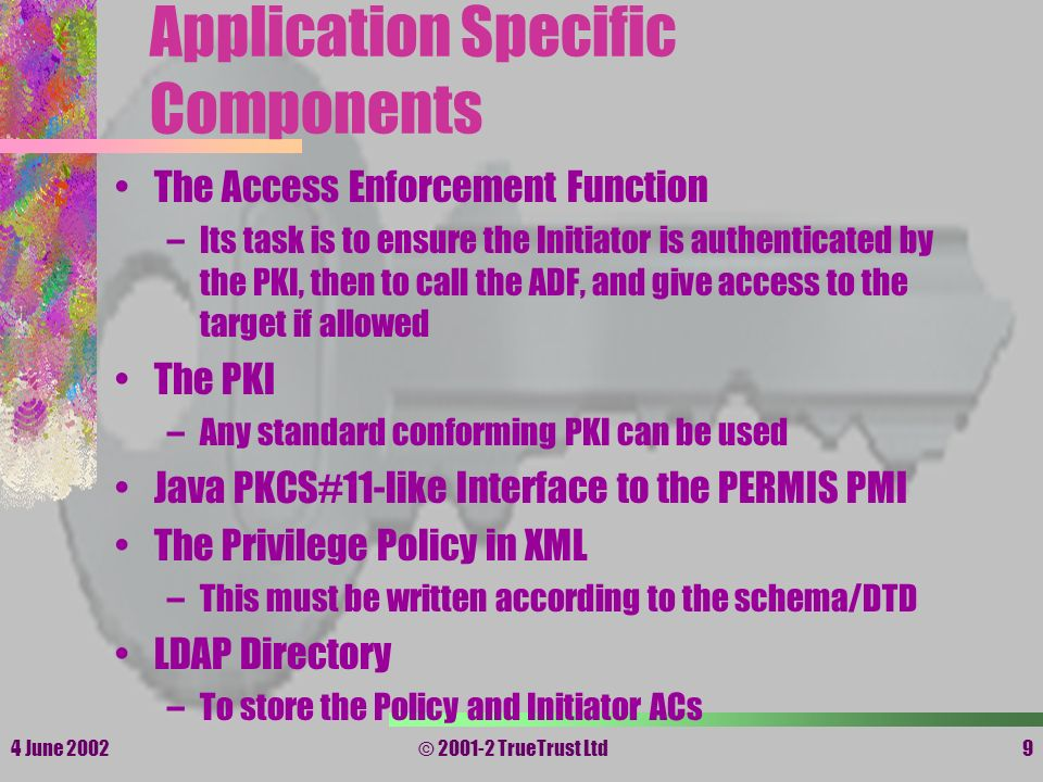 4 June 2002© 2001-2 TrueTrust Ltd9 Application Specific Components The Access Enforcement Function –Its task is to ensure the Initiator is authenticat